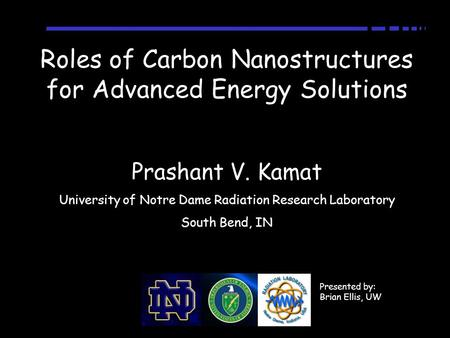 Roles of Carbon Nanostructures for Advanced Energy Solutions Prashant V. Kamat University of Notre Dame Radiation Research Laboratory South Bend, IN Presented.
