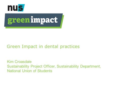 Green Impact in dental practices Kim Croasdale Sustainability Project Officer, Sustainability Department, National Union of Students.