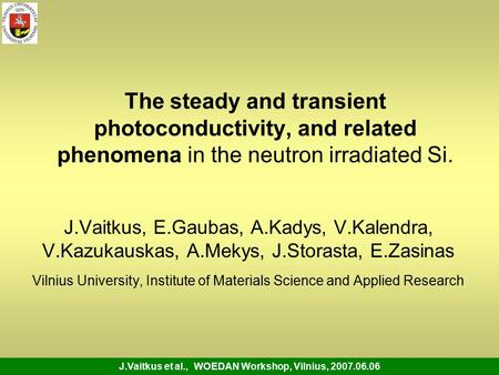 J.Vaitkus et al., WOEDAN Workshop, Vilnius, 2007.06.06 The steady and transient photoconductivity, and related phenomena in the neutron irradiated Si.