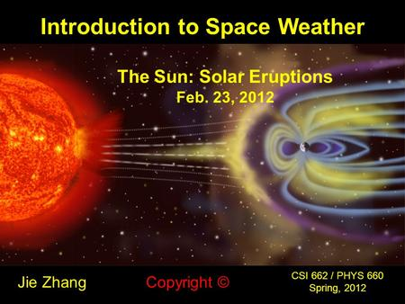 Introduction to Space Weather Jie Zhang CSI 662 / PHYS 660 Spring, 2012 Copyright © The Sun: Solar Eruptions Feb. 23, 2012.