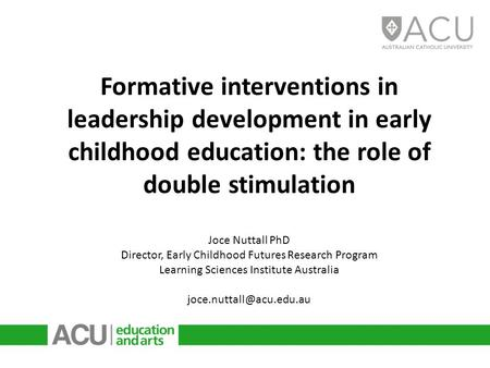 Formative interventions in leadership development in early childhood education: the role of double stimulation Joce Nuttall PhD Director, Early Childhood.