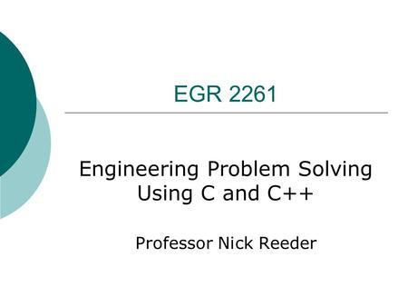 EGR 2261 Engineering Problem Solving Using C and C++ Professor Nick Reeder.