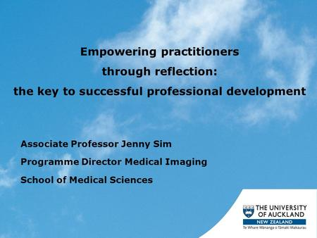 Empowering practitioners through reflection: the key to successful professional development Associate Professor Jenny Sim Programme Director Medical Imaging.