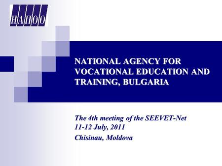 NATIONAL AGENCY FOR VOCATIONAL EDUCATION AND TRAINING, BULGARIA The 4th meeting of the SEEVET-Net 11-12 July, 2011 Chisinau, Moldova.