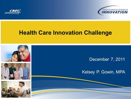 Health Care Innovation Challenge December 7, 2011 Kelsey P. Gowin, MPA.