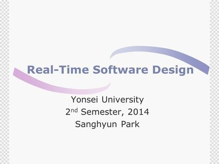 Real-Time Software Design Yonsei University 2 nd Semester, 2014 Sanghyun Park.