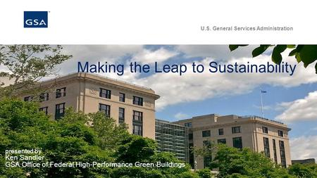 U.S. General Services Administration Making the Leap to Sustainability presented by Ken Sandler GSA Office of Federal High-Performance Green Buildings.