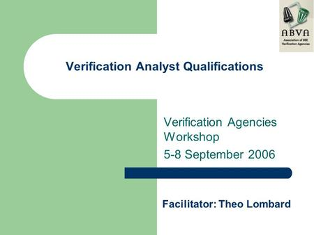 Verification Analyst Qualifications Verification Agencies Workshop 5-8 September 2006 Facilitator: Theo Lombard.