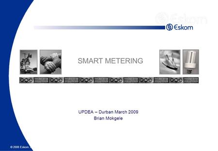 © 2008 Eskom. All rights reserved. UPDEA – Durban March 2009 Brian Mokgele SMART METERING.