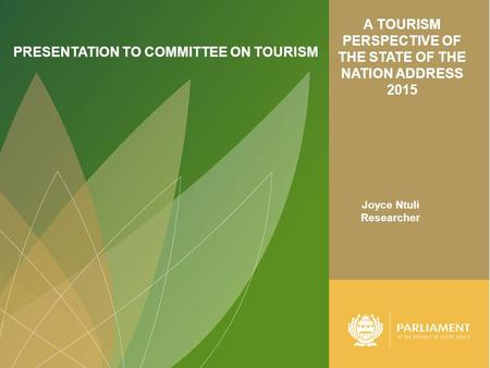 A TOURISM PERSPECTIVE OF THE STATE OF THE NATION ADDRESS 2015 PRESENTATION TO COMMITTEE ON TOURISM Joyce Ntuli Researcher.