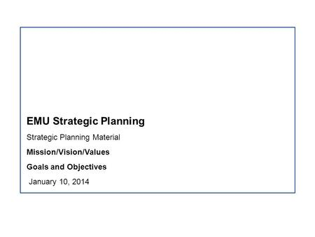 EMU Strategic Planning Strategic Planning Material Mission/Vision/Values Goals and Objectives January 10, 2014.
