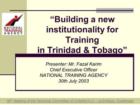 """Building a new institutionality for Training in Trinidad & Tobago"" Presenter: Mr. Fazal Karim Chief Executive Officer NATIONAL TRAINING AGENCY 30th July."