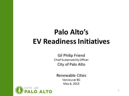 1 Palo Alto's EV Readiness Initiatives Gil Philip Friend Chief Sustainability Officer City of Palo Alto Renewable Cities Vancouver BC May 8, 2015.