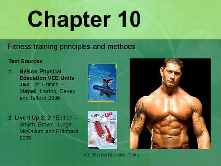 VCE Physical Education - Unit 4 Chapter 10 Fitness training principles and methods Text Sources 1.Nelson Physical Education VCE Units 3&4: 4 th Edition.