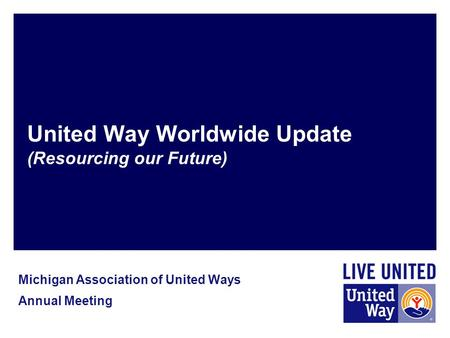 United Way Worldwide Update (Resourcing our Future) Michigan Association of United Ways Annual Meeting.
