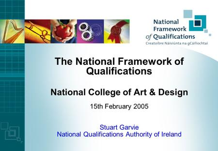 The National Framework of Qualifications National College of Art & Design 15th February 2005 Stuart Garvie National Qualifications Authority of Ireland.
