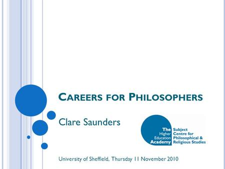 C AREERS FOR P HILOSOPHERS Clare Saunders University of Sheffield, Thursday 11 November 2010.