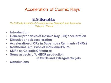 Acceleration of Cosmic Rays E.G.Berezhko Yu.G.Shafer Institute of Cosmophysical Research and Aeronomy Yakutsk, Russia Introduction General properties of.