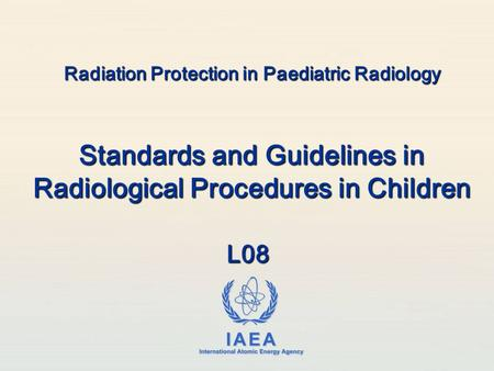 IAEA International Atomic Energy Agency Radiation Protection in Paediatric Radiology Standards and Guidelines in Radiological Procedures in Children L08.