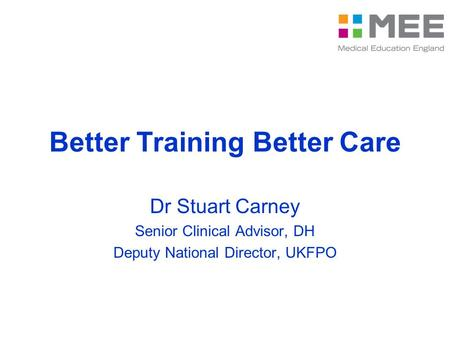 Better Training Better Care Dr Stuart Carney Senior Clinical Advisor, DH Deputy National Director, UKFPO.