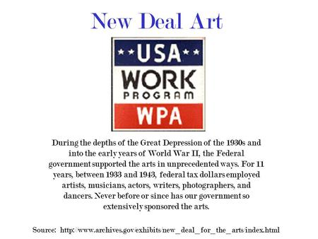 New Deal Art During the depths of the Great Depression of the 1930s and into the early years of World War II, the Federal government supported the arts.