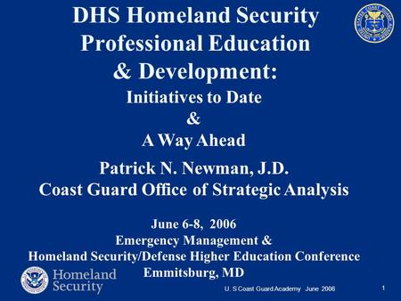 U. S Coast Guard Academy June 2006 1 DHS Homeland Security Professional Education & Development: Initiatives to Date & A Way Ahead Patrick N. Newman, J.D.