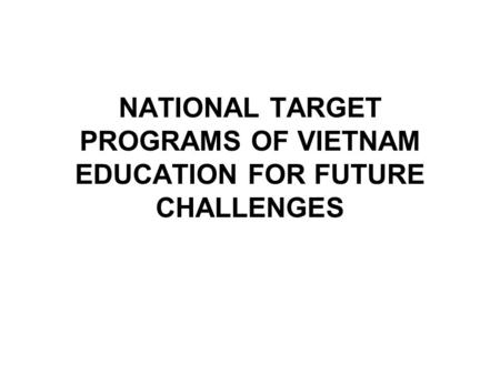 NATIONAL TARGET PROGRAMS OF VIETNAM EDUCATION FOR FUTURE CHALLENGES.