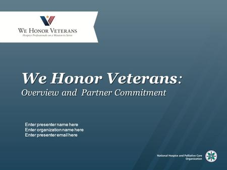 We Honor Veterans: Overview and Partner Commitment Enter presenter name here Enter organization name here Enter presenter email here.
