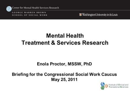 Mental Health Treatment & Services Research Enola Proctor, MSSW, PhD Briefing for the Congressional Social Work Caucus May 25, 2011.