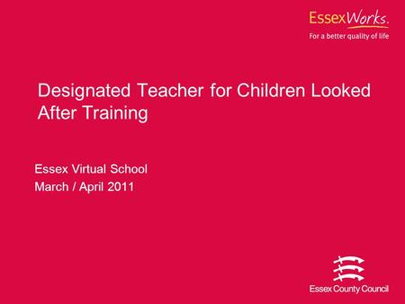 Essex Virtual School March / April 2011 Designated Teacher for Children Looked After Training.