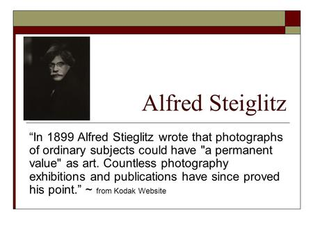 "Alfred Steiglitz ""In 1899 Alfred Stieglitz wrote that photographs of ordinary subjects could have a permanent value as art. Countless photography exhibitions."