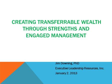 CREATING TRANSFERRABLE WEALTH THROUGH STRENGTHS AND ENGAGED MANAGEMENT Jim Downing, PhD Executive Leadership Resources, Inc. January 2, 2013.
