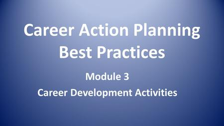 Career Action Planning Best Practices Module 3 Career Development Activities.