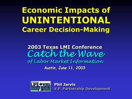 Economic Impacts of UNINTENTIONAL Career Decision-Making Economic Impacts of UNINTENTIONAL Career Decision-Making Phil Jarvis V.P. Partnership Development.