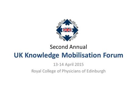 Second Annual UK Knowledge Mobilisation Forum 13-14 April 2015 Royal College of Physicians of Edinburgh.