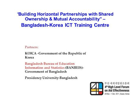 """Building Horizontal Partnerships with Shared Ownership & Mutual Accountability"" – Bangladesh-Korea ICT Training Centre Partners: KOICA -Government of."