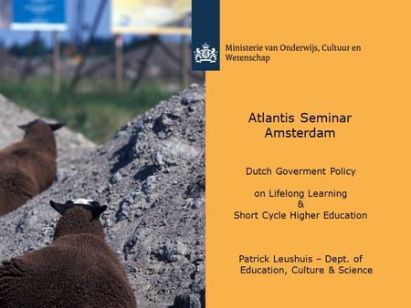 Atlantis Seminar Amsterdam Dutch Goverment Policy on Lifelong Learning & Short Cycle Higher Education Patrick Leushuis – Dept. of Education, Culture &
