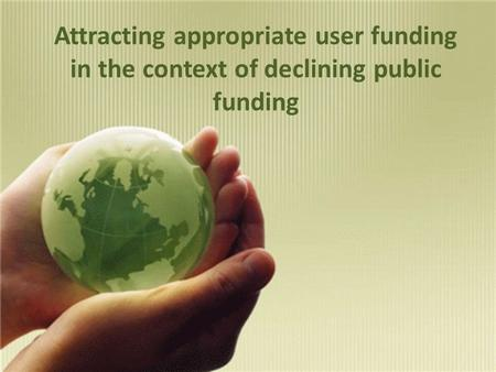 Attracting appropriate user funding in the context of declining public funding.