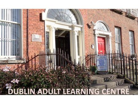 DUBLIN ADULT LEARNING CENTRE. DALC Mission Statement The Dublin Adult Learning Centre provides basic education services to ensure that everyone in the.