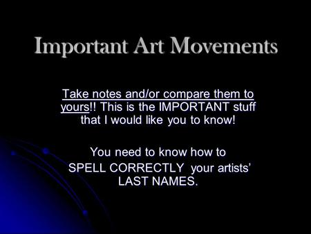 Important Art Movements Take notes and/or compare them to yours!! This is the IMPORTANT stuff that I would like you to know! You need to know how to SPELL.
