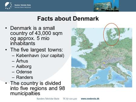 Facts about Denmark Denmark is a small country of 43,000 sqm og approx. 5 mio inhabitants The five largest towns: –København (our capital) –Århus –Aalborg.