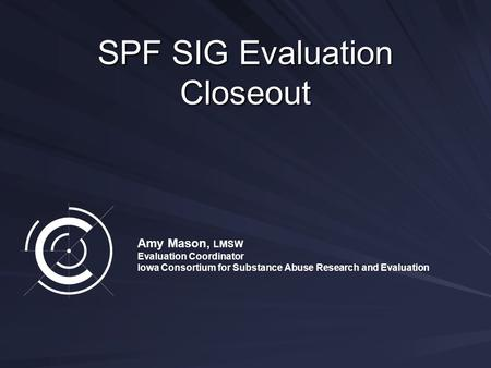 SPF SIG Evaluation Closeout Amy Mason, LMSW Evaluation Coordinator Iowa Consortium for Substance Abuse Research and Evaluation.