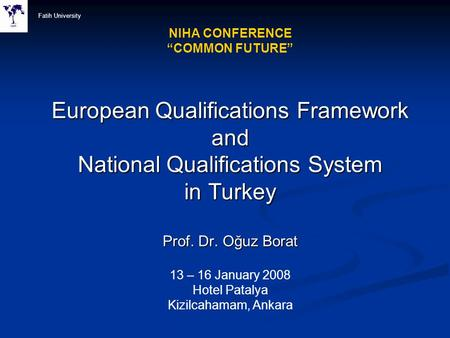 "Fatih University NIHA CONFERENCE ""COMMON FUTURE"" European Qualifications Framework and National Qualifications System in Turkey Prof. Dr. Oğuz Borat."
