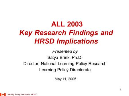 Learning Policy Directorate, HRSDC 1 ALL 2003 Key Research Findings and HRSD Implications Presented by Satya Brink, Ph.D. Director, National Learning Policy.