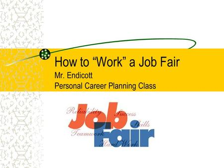 "How to ""Work"" a Job Fair Mr. Endicott Personal Career Planning Class."