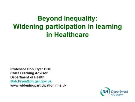 Beyond Inequality: Widening participation in learning in Healthcare Professor Bob Fryer CBE Chief Learning Advisor Department of Health