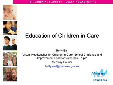 C H I L D R E N A N D A D U L T S – L E A R N I N G A N D C A R I N G Education of Children in Care Betty Earl Virtual Headteacher for Children in Care,