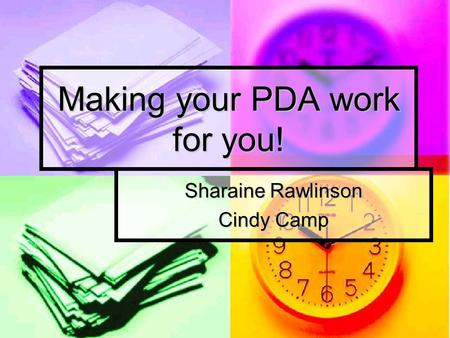 Making your PDA work for you! Sharaine Rawlinson Cindy Camp.