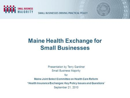 Maine Health Exchange for Small Businesses Presentation by Terry Gardiner Small Business Majority for Maine Joint Select Committee on Health Care Reform.