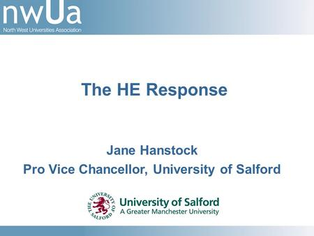 Jane Hanstock Pro Vice Chancellor, University of Salford The HE Response.